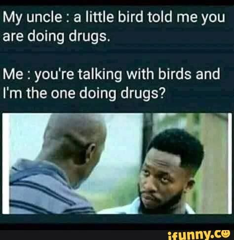 My uncle : a little bird told me you are doing drugs. Me : you're talking with birds and I'm the one doing drugs? - )