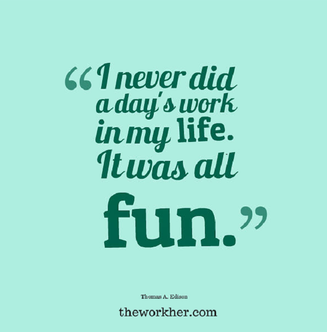 "Quote Of The Day Work I Never Did A Day's Work In My Lifeit Was All Fun""  Thomas ."