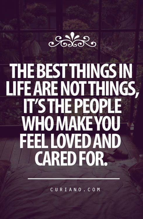 The best thing in life are not things, it's the people who make you feel loved and cared for <3