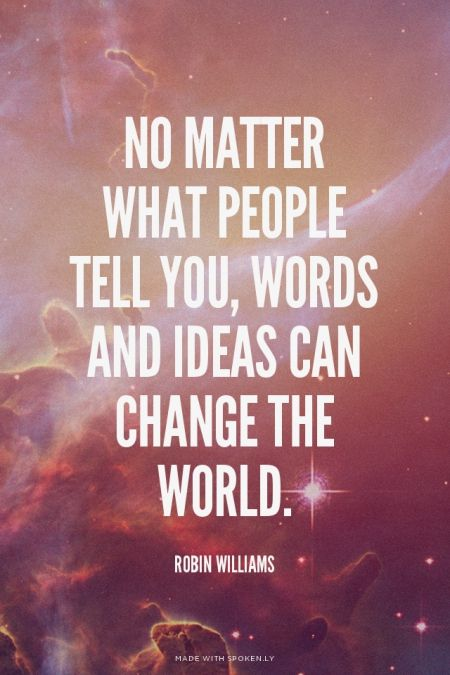No matter what people tell you, words and ideas can change the world. - Robin Williams | Boy made this with Spoken.ly