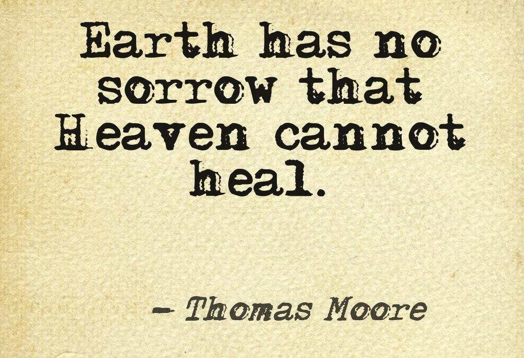 Earth has no sorrow that Heaven cannot heal.   Beautiful Words ...