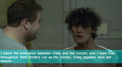 I adore the bromance between Craig and the Doctor, and I hope that throughout Matt Smith's run as the Doctor, Craig appears once per season.