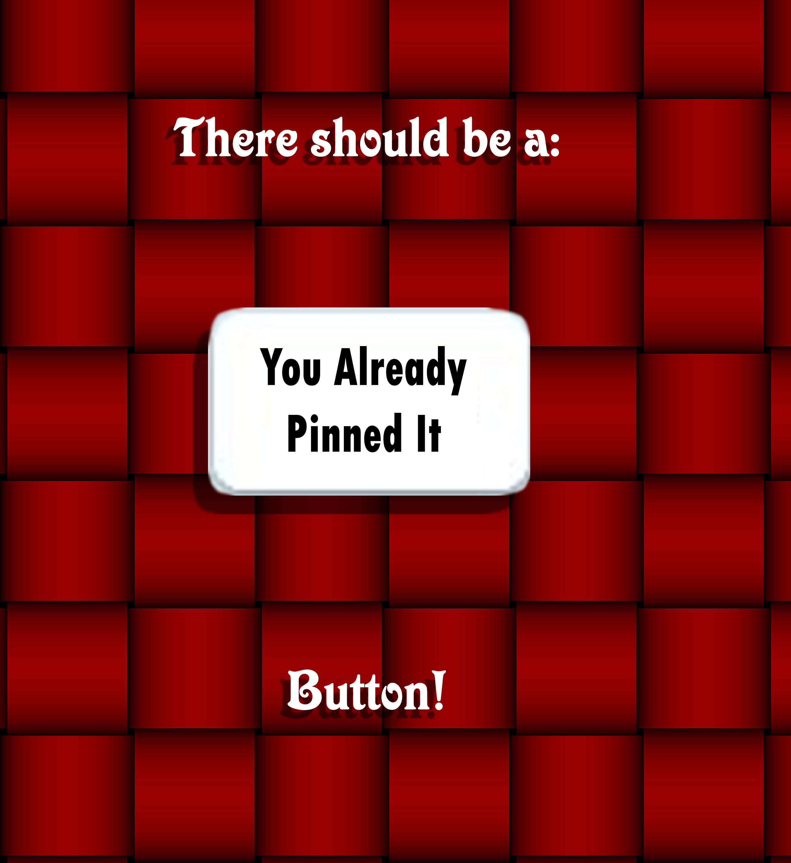 """There really should be a """"You already pinned it!"""" button..."""