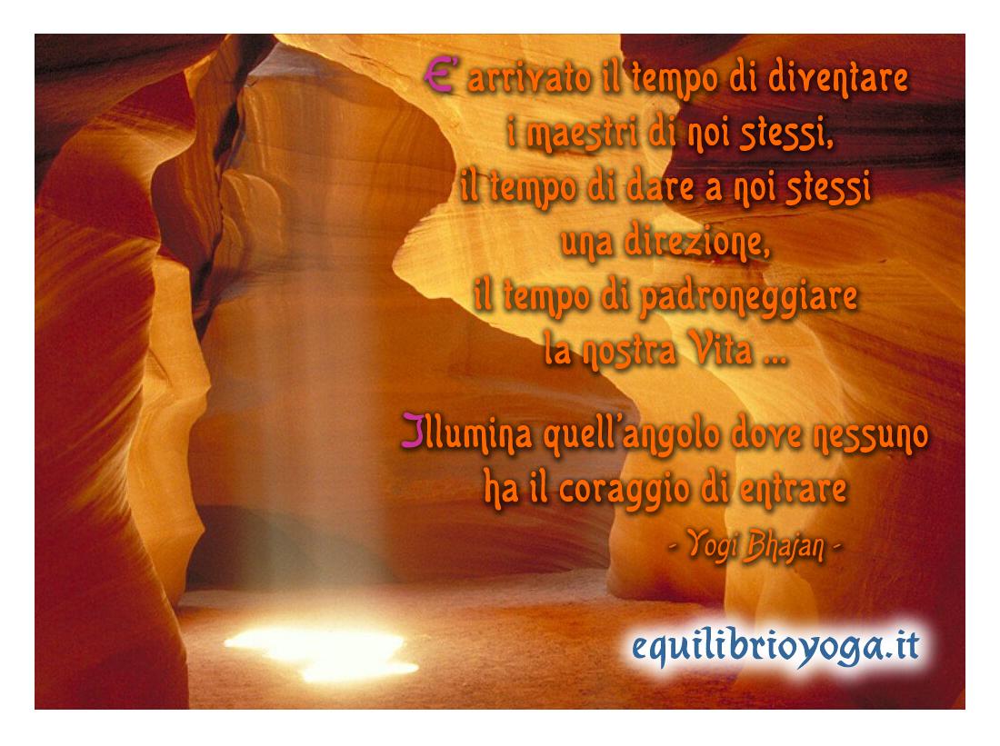 Frasi di Yogi Bhajan - E' arrivato il tempo di essere i maestri di noi stessi, il tempo di dare a noi stessi una direzione, il tempo di padroneggiare la nostra vita ... Illumina quell'angolo dove nessuno ha il coraggio di entrare