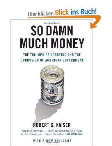 So Damn Much Money: The Triumph of Lobbying and the Corrosion of American Government (Vintage): Amazon.de: Robert G. Kaiser: Englische Bücher