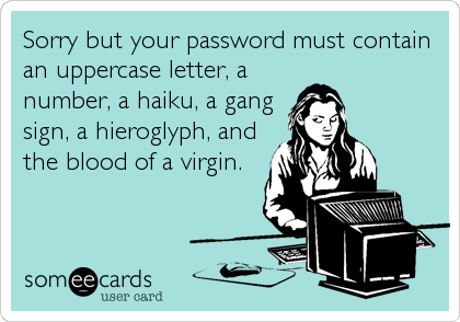 Sorry but your password must contain an uppercase letter, a number, a haiku, a gang sign, a hieroglyph, and the blood of a virgin.