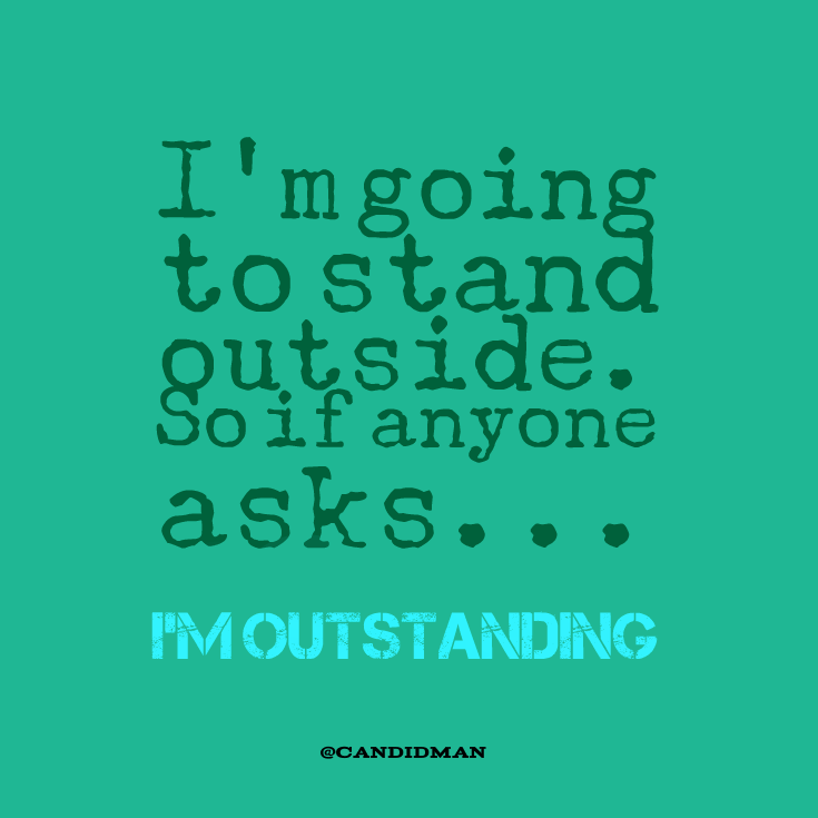 "Fun With Work Quotes: ""I'm Going To Stand Outside. So If Anyone Asks... I'm"