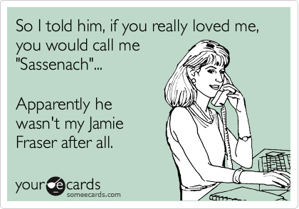 """@Karen Reedy So I told him, if you really loved me, you would call me 'Sassenach'... Apparently he wasn't my Jamie Fraser after all.    """"Outlander"""" by Diana Gabaldon."""