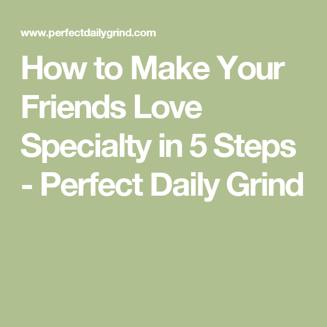 How to Make Your Friends Love Specialty in 5 Steps - Perfect Daily Grind