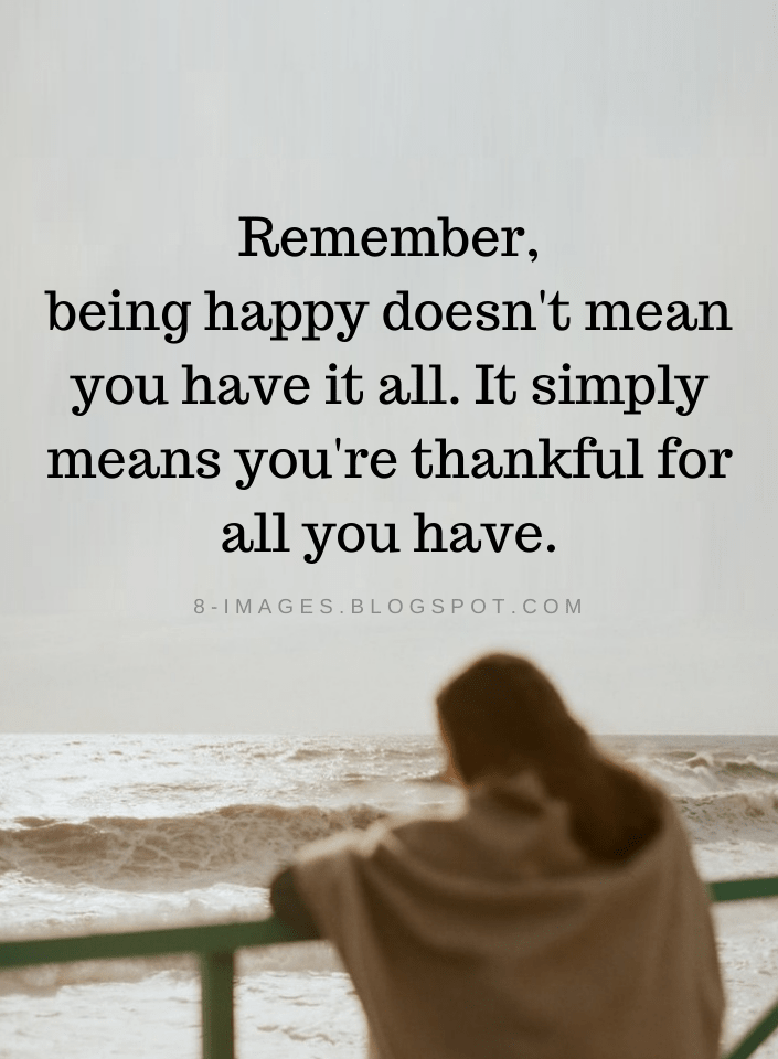 Happiness Quotes Remember Being Happy Doesn T Mean You Have It All It Simply Means You Re Thankful For All Yo Happy Quotes Wisdom Quotes Encouragement Quotes