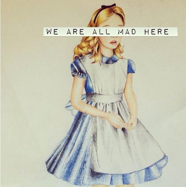 """We are all mad here."" Alice in Wonderland"