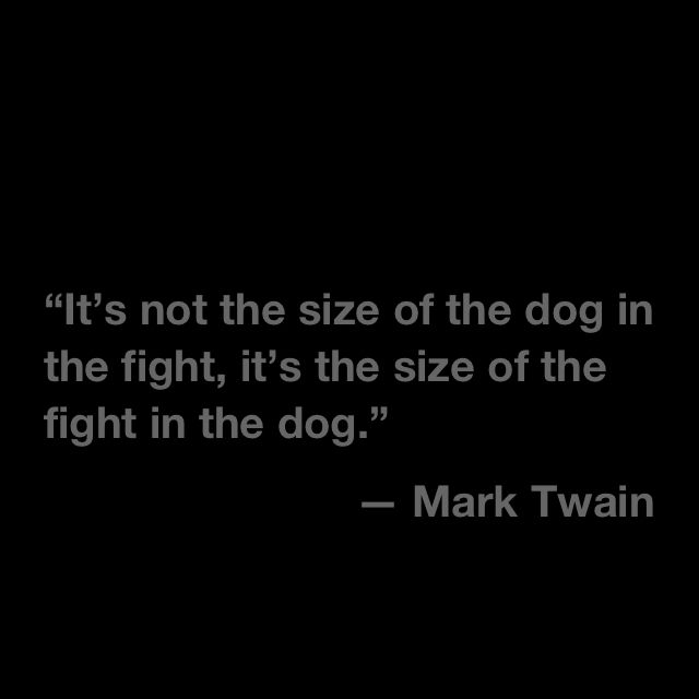 Its Not The Size Of The Dog In The Fight Its The Size Of Fight In