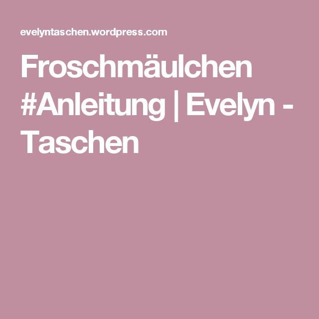 Froschmäulchen #Anleitung | Evelyn - Taschen