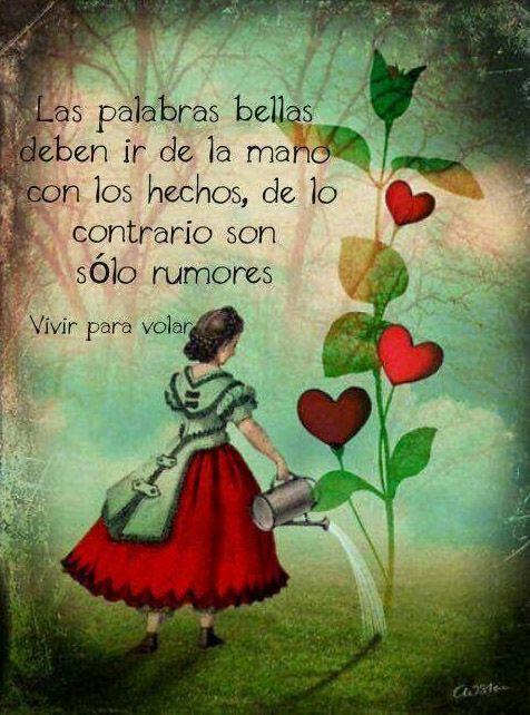 .... Las palabras bellas deben ir de la mano con los hechos, de lo contrario son sólo rumores.