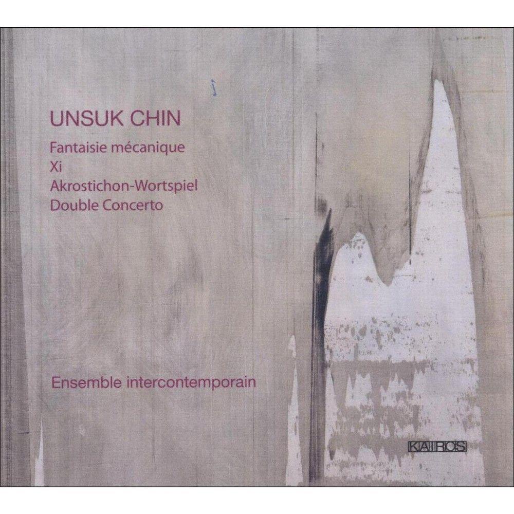 Ensemble InterContemporain - Unsuk Chin: Fantaisie Mécanique; Xi; Akrostichon-Wortspiel; Double Concerto