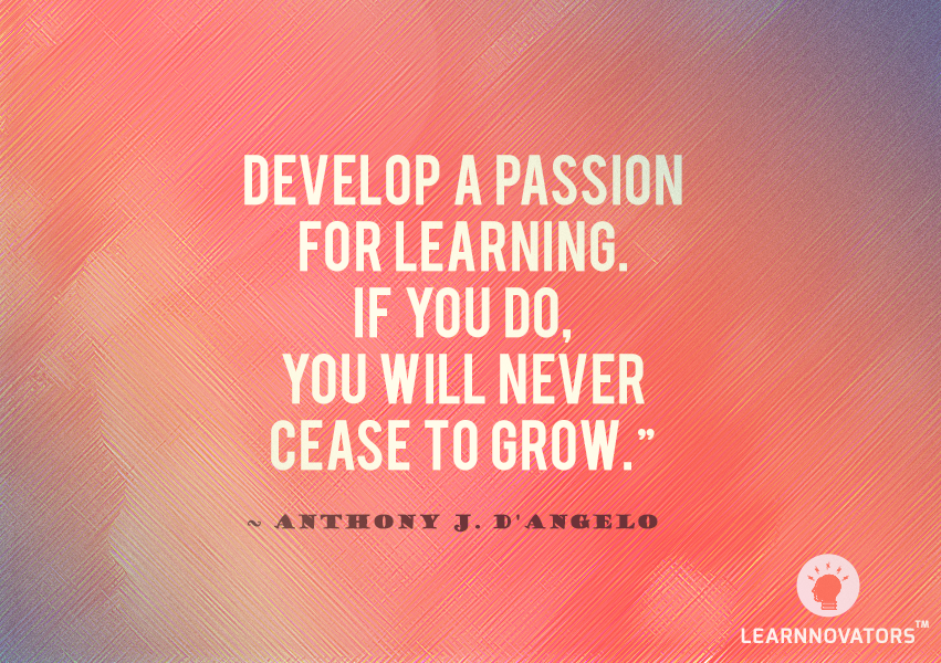 """Develop a passion for learning. If you do, you will never cease to grow."""" ~ Anthony  J. D'Angelo 