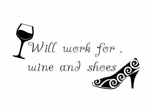 A personal favorite from my Etsy shop https://www.etsy.com/listing/482989860/will-wokr-for-wine-and-shoes-decal