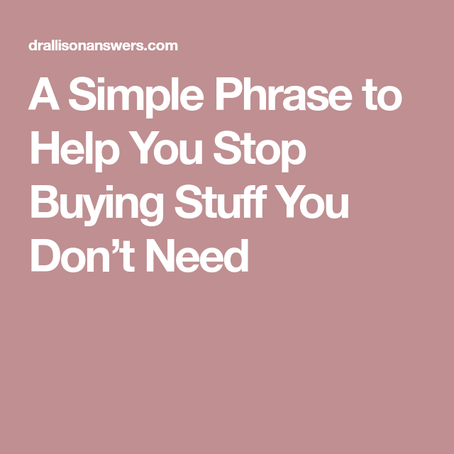 A Simple Phrase To Help You Stop Buying Stuff You Don't