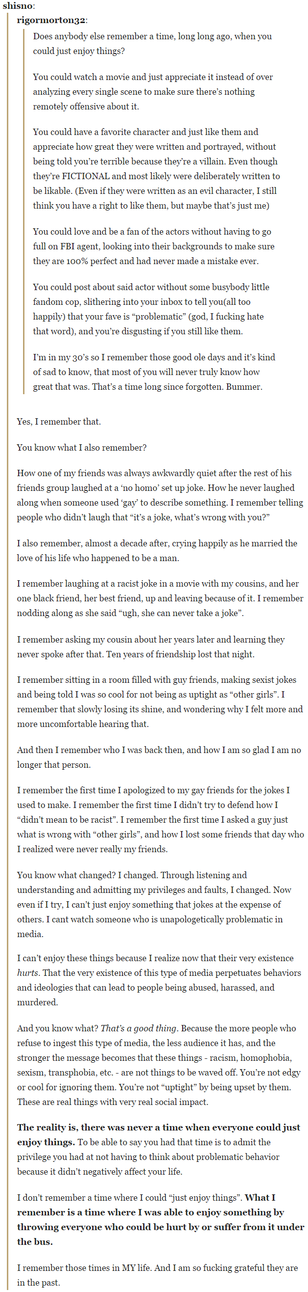 """I don't remember a time where I could """"just enjoy things"""". What I remember is a time where I was able to enjoy something by throwing everyone who could be hurt by or suffer from it under the bus. I remember those times in MY life. And I am so fucking grateful they are in the past."""