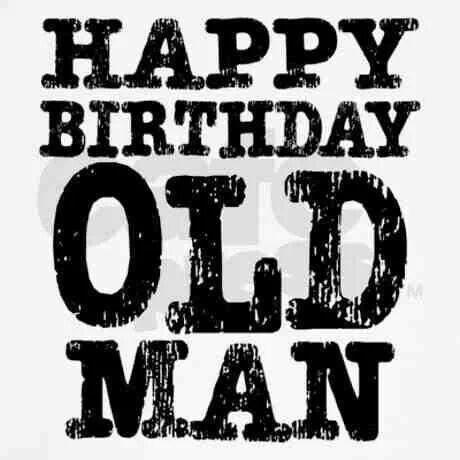 happy birthday old man happy birthday pinte