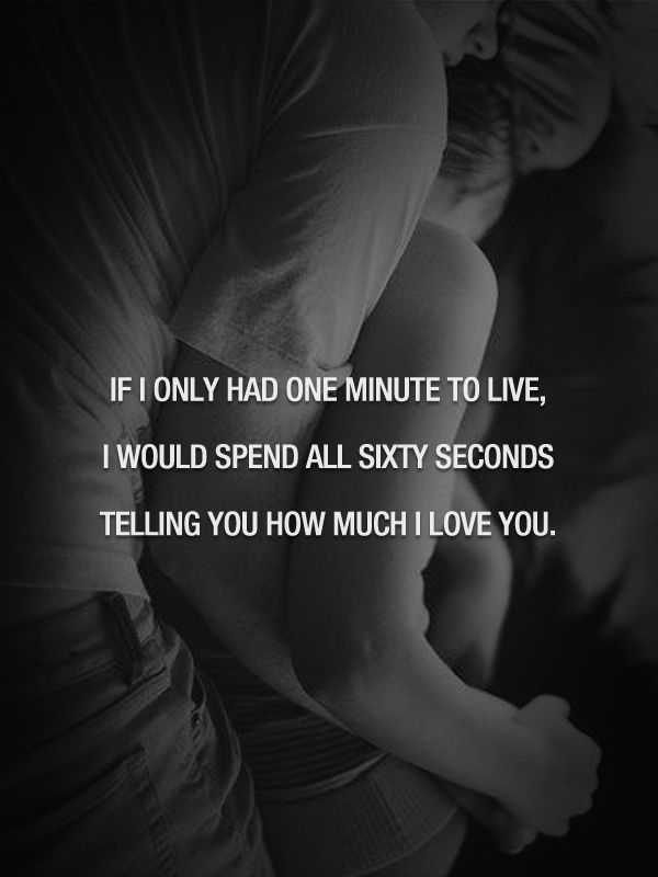 If I Only Had One Minute To Live, I Would Spend All Sixty Seconds Telling  You How Much I Love You.
