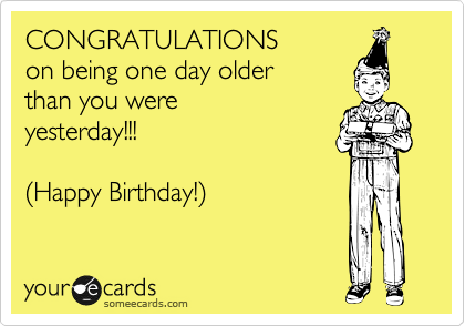 CONGRATULATIONS On Being One Day Older Than You Were Yesterday Happy Birthday