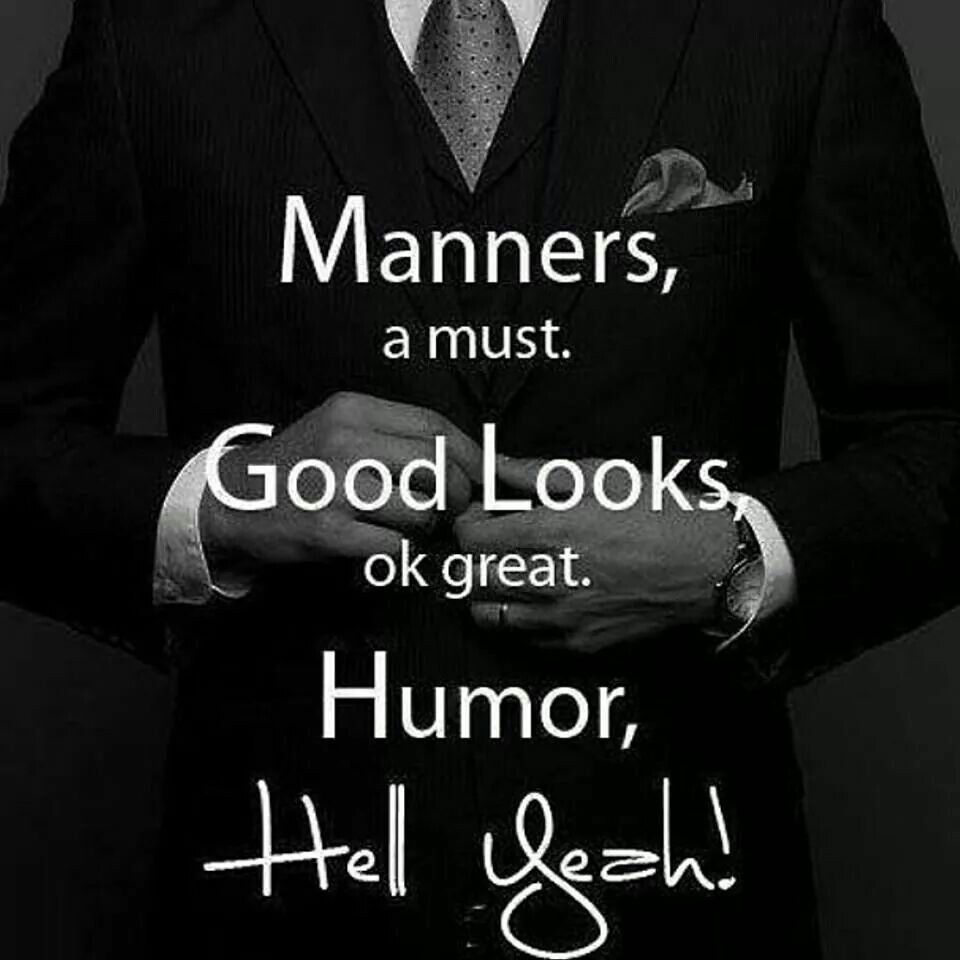 Manners, a must! Good looks, ok great! Humor, hell yeah!