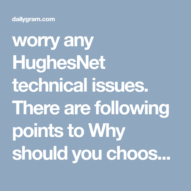 Worry Any Hughesnet Technical Issues There Are Following Points To Why Should You Choose Our Service 1 Round Phone Service Internet Speed Wireless Router