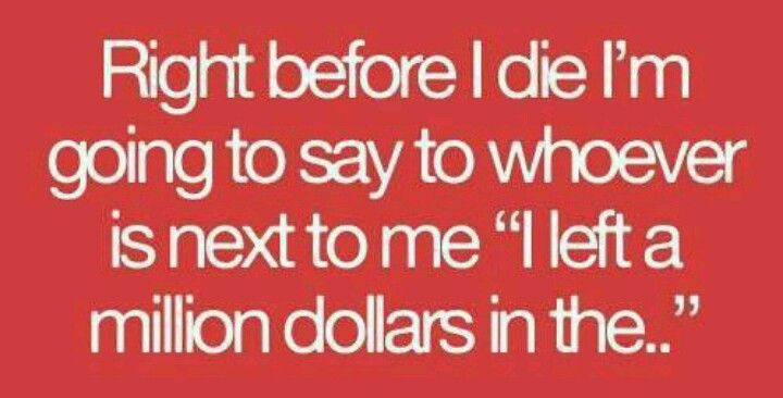"""Right before I die I'm going to say to whoever is next to me """" I left a million dollars in the..."""""""