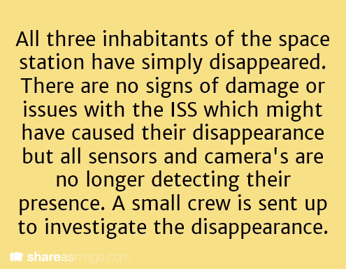 Writing Prompt || All three inhabitants of the space station have simply disappeared. There are no signs of damage or issues with the ISS which might have caused their disappearance but all sensors and cameras are no longer detecting their presence. A small crew is sent up to investigate the disappearances.