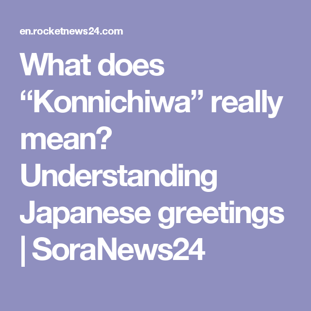 What does konnichiwa really mean understanding japanese greetings what does konnichiwa really mean understanding japanese greetings soranews24 m4hsunfo