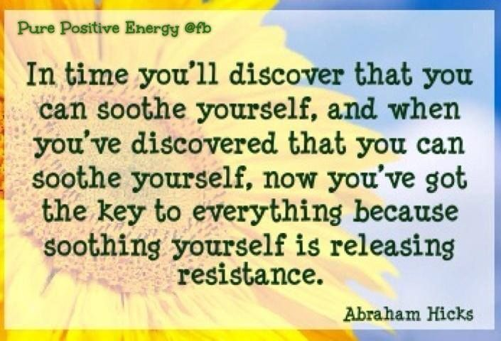 In time you'll discover that you can soothe yourself, and when you've discovered that you can soothe yourself, now you've got the key to everything because soothing yourself is releasing resistance. Abraham-Hicks
