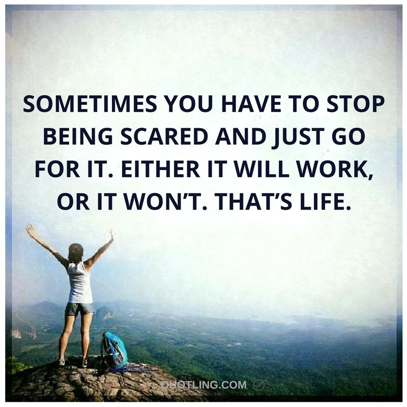 Go For It Quotes: Sometimes You Have To Stop Being Scared And Just Go For It