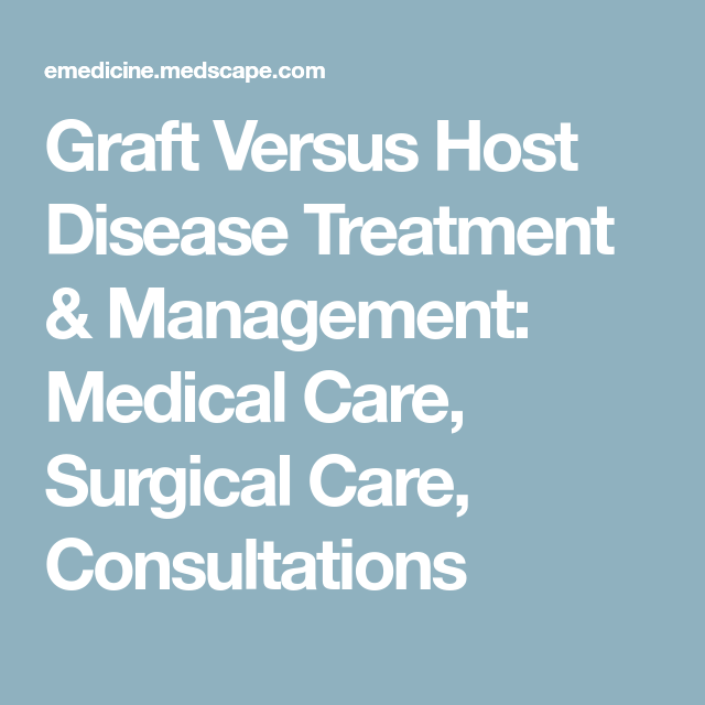 Graft Versus Host Disease Treatment & Management: Medical Care, Surgical Care, Consultations