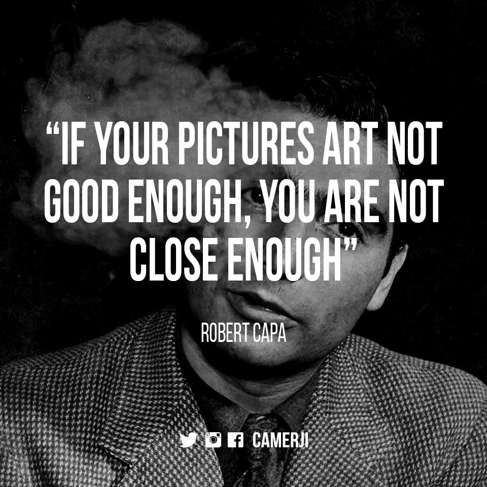 إذ لم تكن صورك جيدة بما يكفي اذن انت لست قريبا بما يكفي روبرت كـابـا Camerji Quote Photography Quotes About Photography Robert Capa Pictures