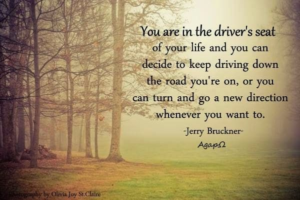 Agapw You Are In The Driver S Seat Of Your Life And You Can Decide