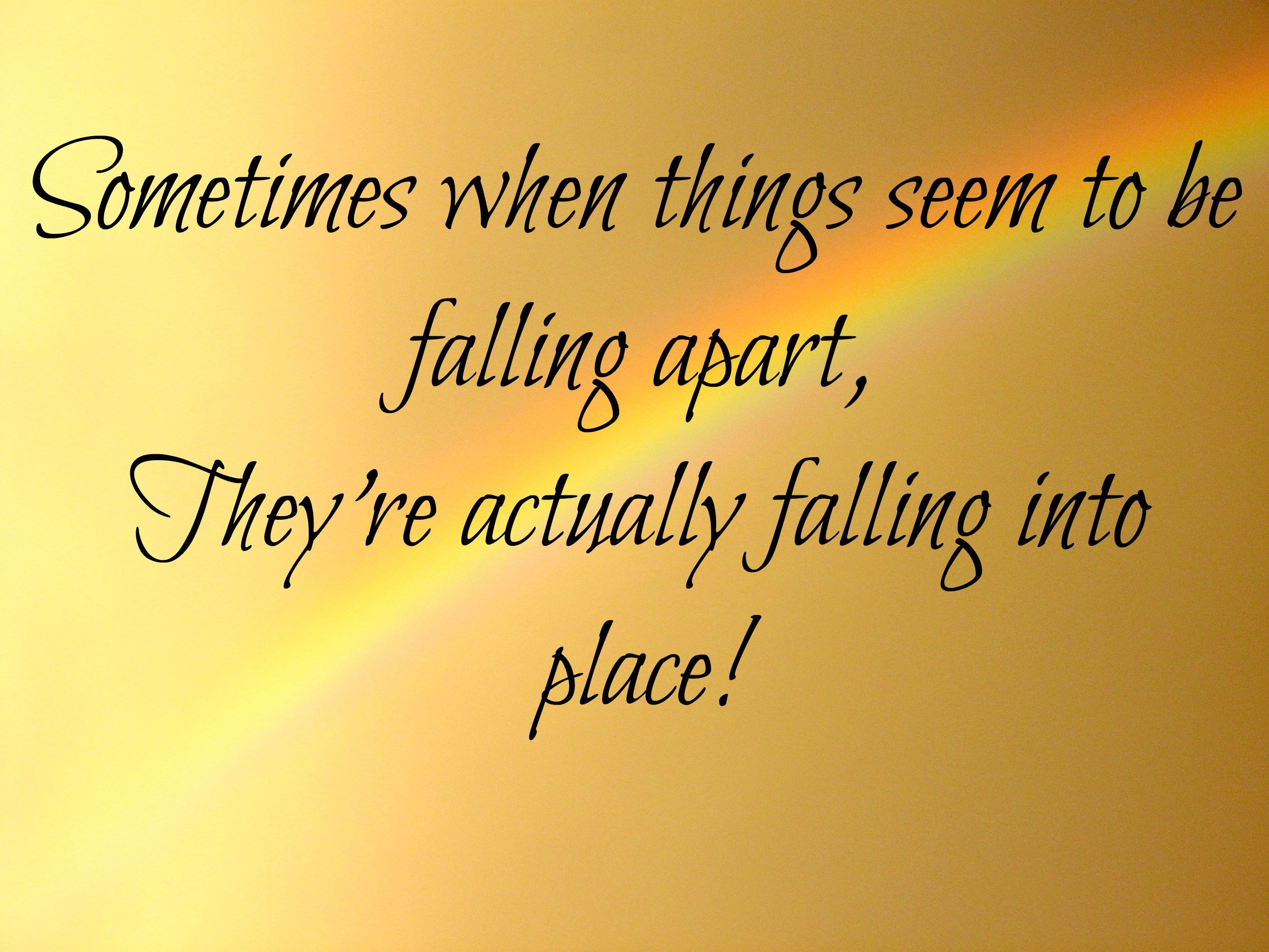 Sometimes when things seem to be falling apart They re actually