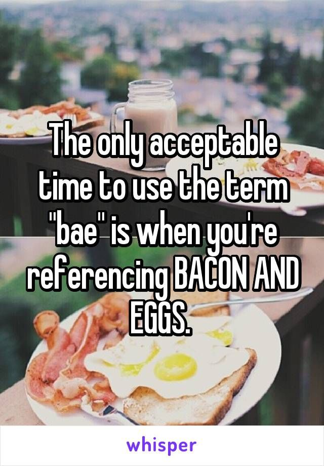 "The only acceptable time to use the term ""bae"" is when you're referencing BACON AND EGGS."