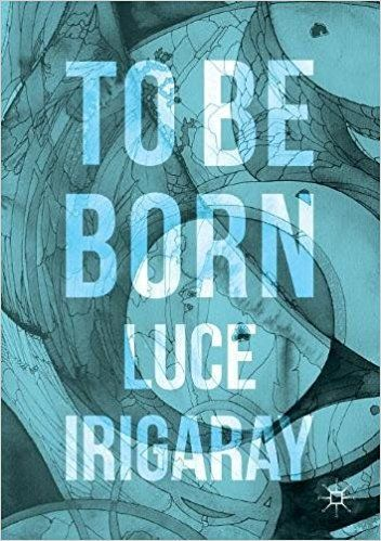 9457fbe2fa6d8 To Be Born: Genesis of a New Human Being: Luce Irigaray ...
