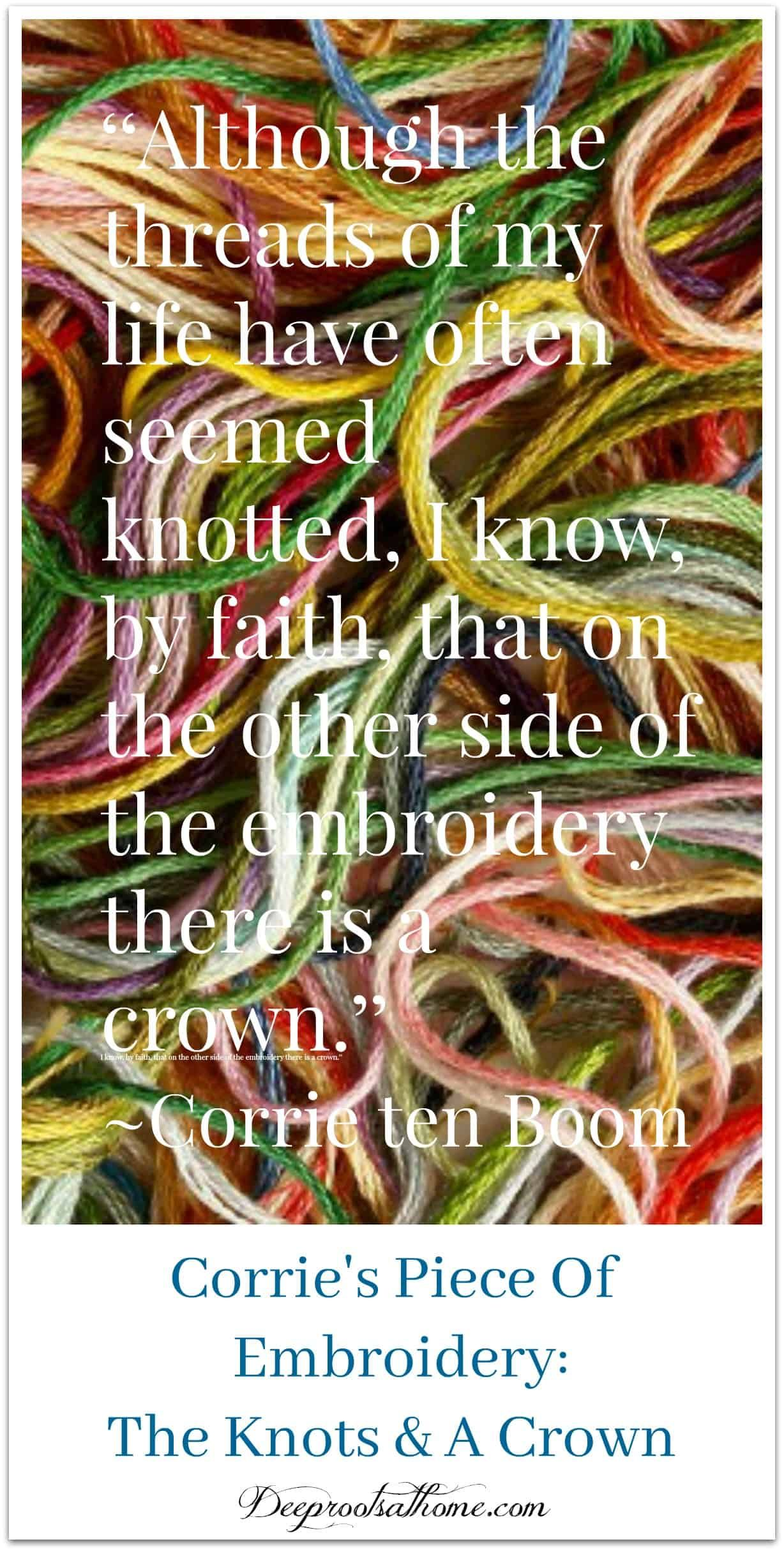 Corrie Ten Boom's Piece Of Embroidery | Knots & A Crown. No thread of experience—good or bad—is wasted. #faith #life #love #spirituality #art #artwork #lifestyle #quoteoftheday #quotes #embroidery #spiritual #help #helpful #quotestoliveby  #hero #heroes #courage #ideas #woman #trust #trustgod #story #sisters #truestory #crown #thread #embroiderydesigns #threadart #embroideryart #faith #jesus #jesuschrist #joy #forgiveness #courage #god #strength #poetry #victory #fri...  via @deeprootsathome