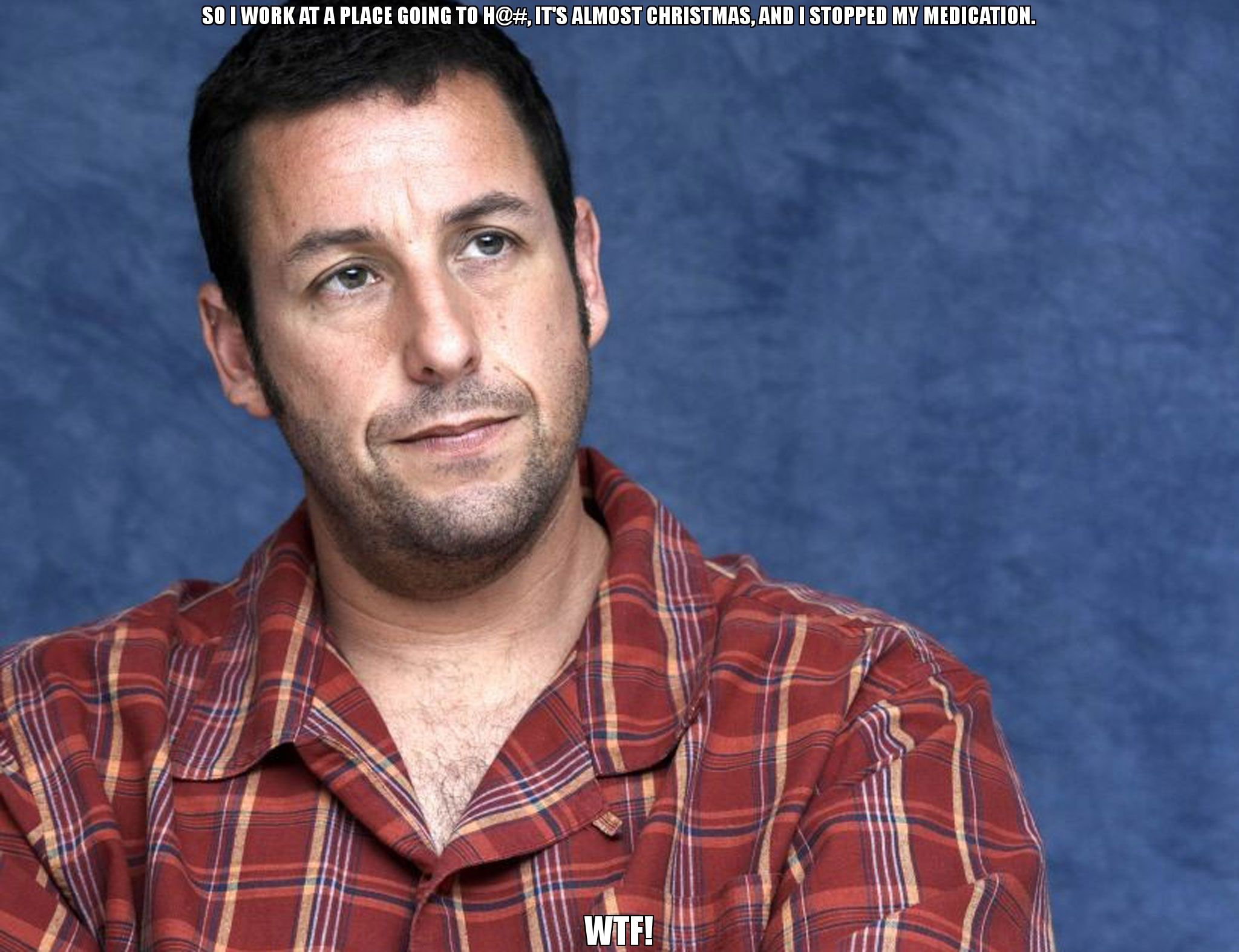 so i work at a place going to h its almost christmas and i stopped my medication wtf meme adam sandler - Adam Sandler Christmas