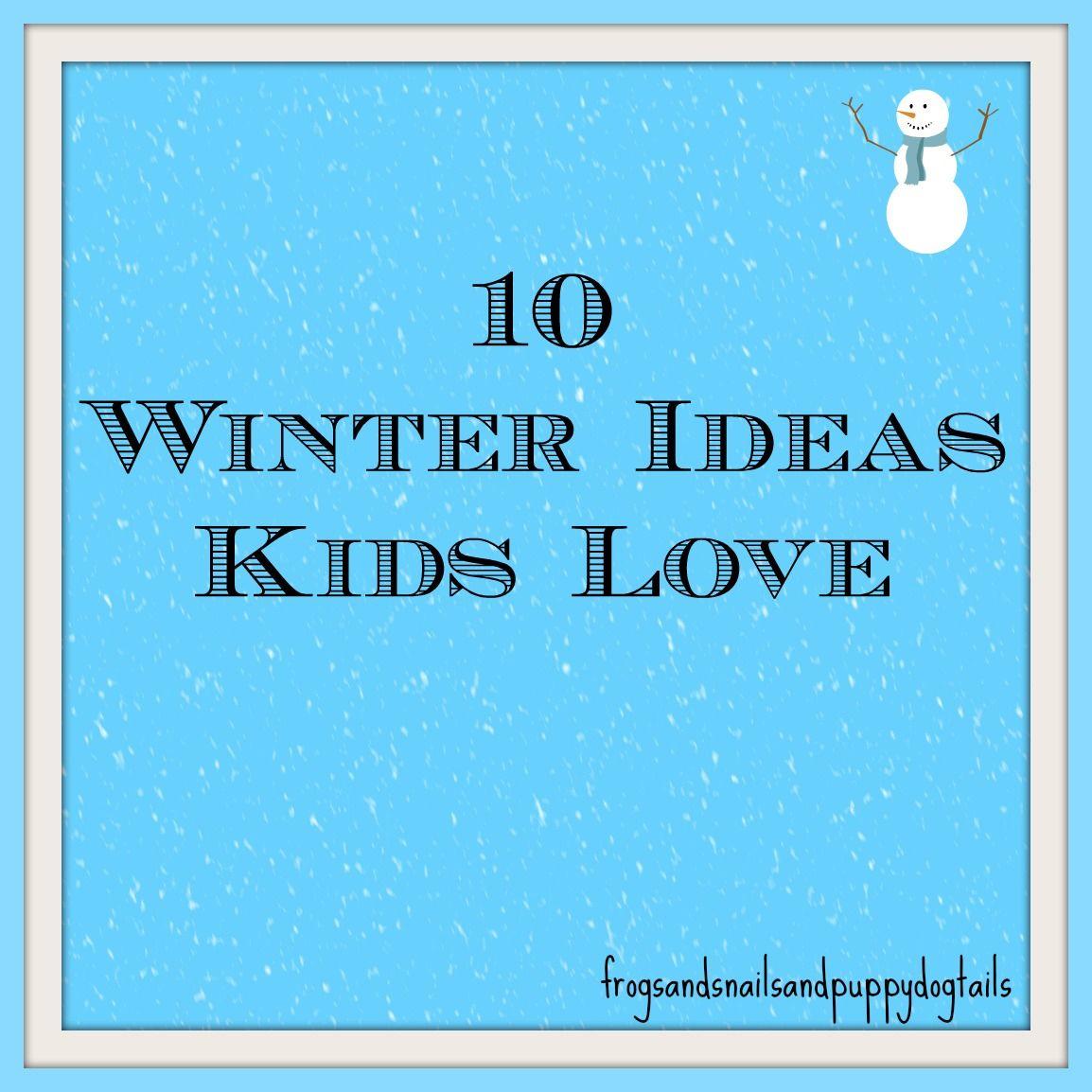 Frogs & Snails & Puppy Dog Tails (FSPDT): 10 Winter Ideas Kids Love