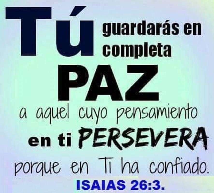 Tu guardarás en completa paz a aquel cuyo pensamiento en ti persevera, porque en tu ha confiado.  Is 26.3