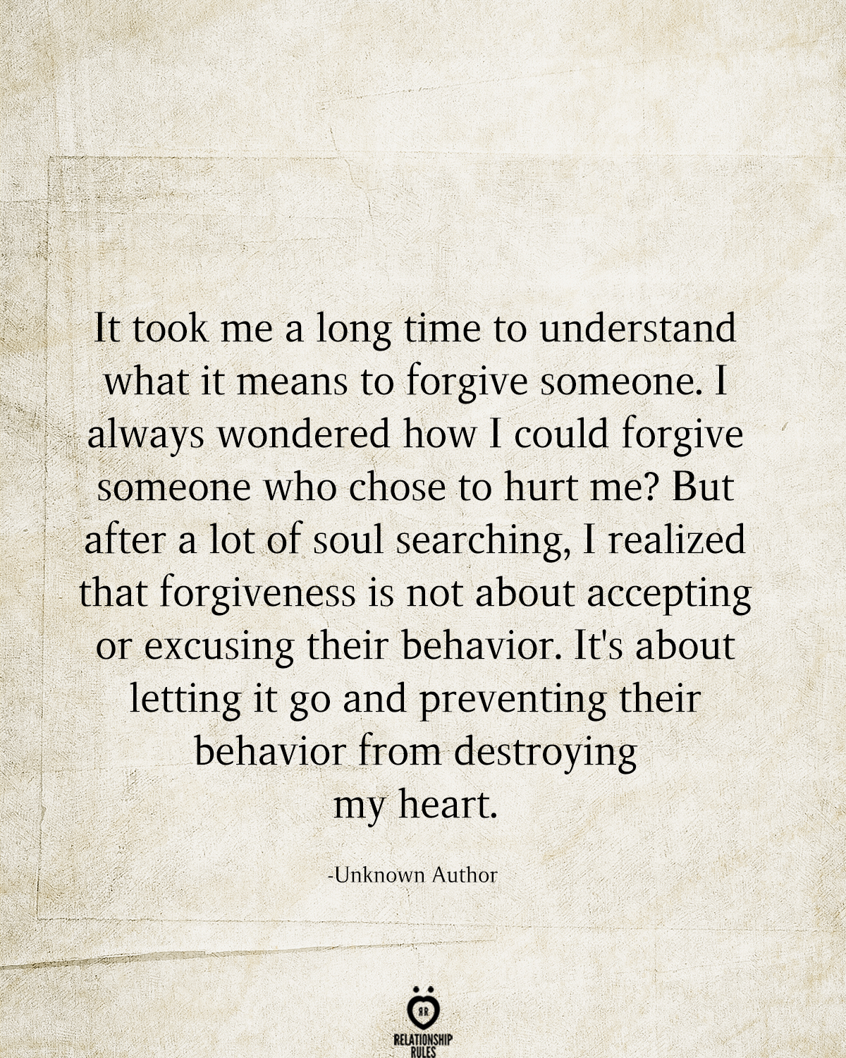 It took me a long time to understand what it means to forgive someone. I always wondered how I could forgive someone who chose to hurt me? But after a lot of soul searching, I realized that forgiveness is not about accepting or excusing their behavior. It's about letting it go and preventing their behavior from destroying my heart.  -Unknown Author