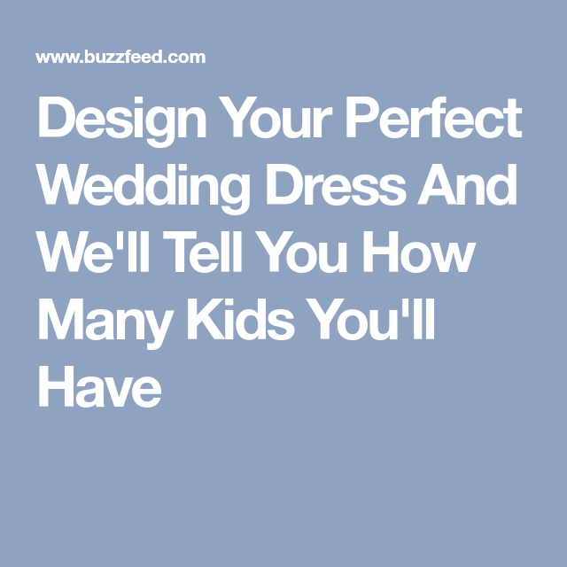 design your perfect wedding dress and we ll tell you how many kids