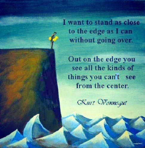 Live life on the edge! Take risks. vonnegut #quote ...