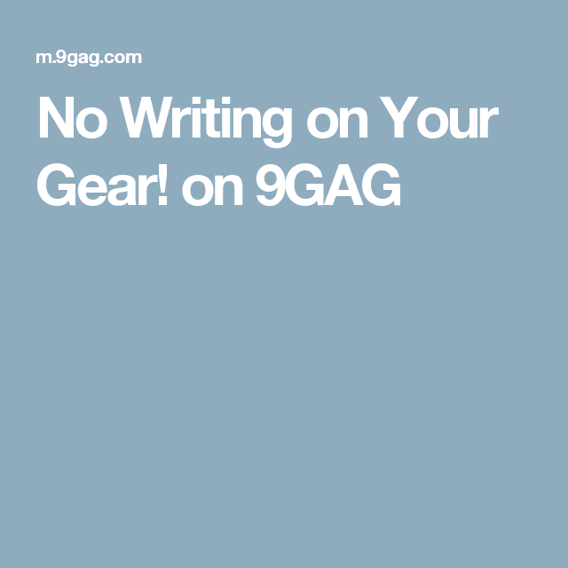 No Writing on Your Gear! on 9GAG