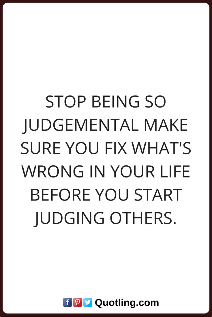 Judging Quotes Stop Being So Judgemental Make Sure You Fix What S Wrong In Your Life Before You Start Judging Others Judge Quotes Image Quotes Judgement Quotes
