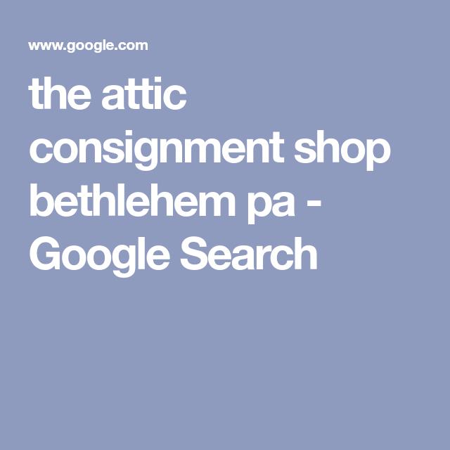 The Attic Consignment Shop Bethlehem Pa Google Search Consignment Shops Bethlehem Pa Bethlehem