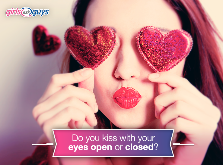 Do you kiss with your eyes open or closed? | When to break